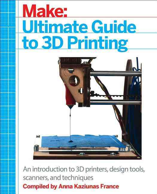Make: Ultimate Guide to 3d Printing By France, Anna Kaziunas (COM)